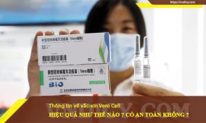 Vaccine Vero Cell có an toàn không ? Hiệu quả như thế nào ?
